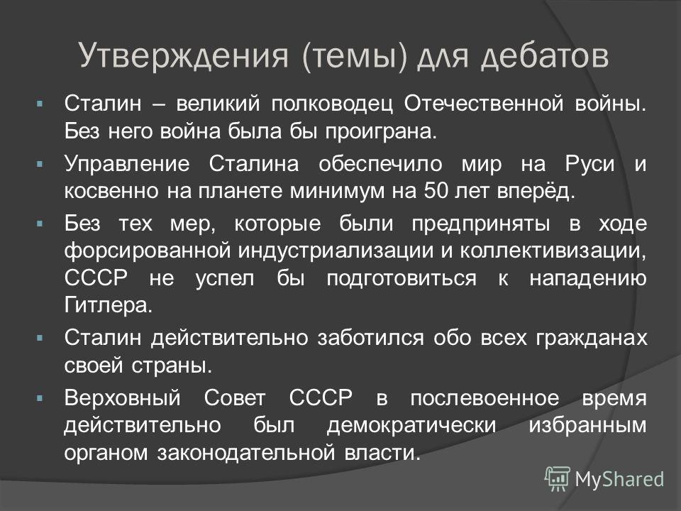 Утверждения (темы) для дебатов Сталин – великий полководец Отечественной войны. Без него война была бы проиграна. Управление Сталина обеспечило мир на Руси и косвенно на планете минимум на 50 лет вперёд. Без тех мер, которые были предприняты в ходе ф