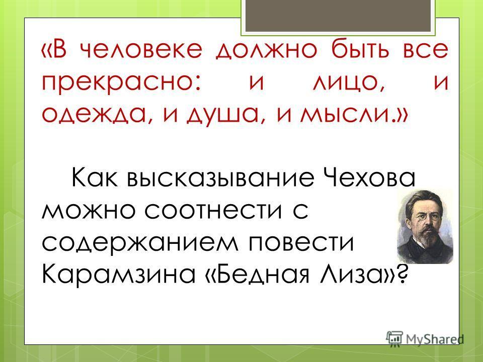 «В человеке должно быть все прекрасно: и лицо, и одежда, и душа, и мысли.» Как высказывание Чехова можно соотнести с содержанием повести Карамзина «Бедная Лиза»?
