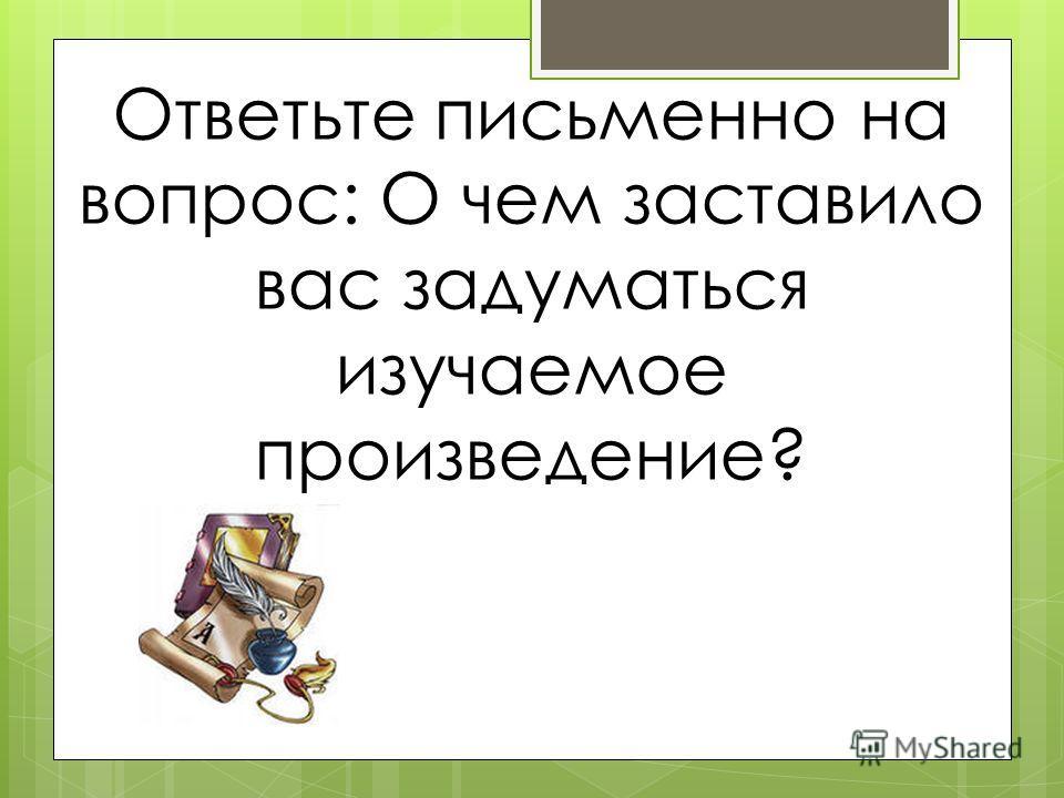 Ответьте письменно на вопрос: О чем заставило вас задуматься изучаемое произведение?