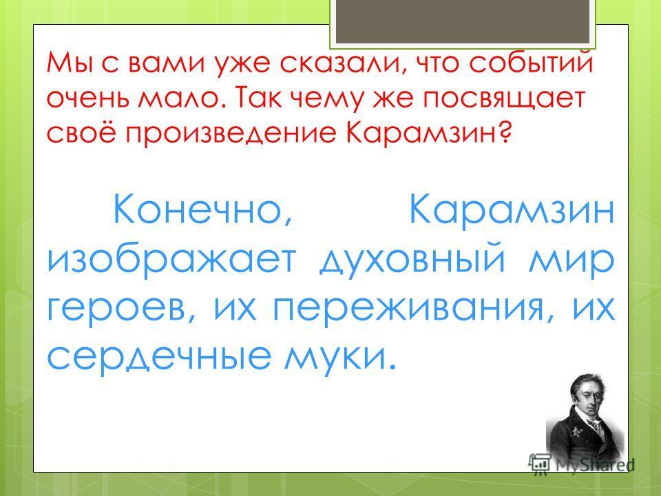 Мы с вами уже сказали, что событий очень мало. Так чему же посвящает своё произведение Карамзин? Конечно, Карамзин изображает духовный мир героев, их переживания, их сердечные муки.