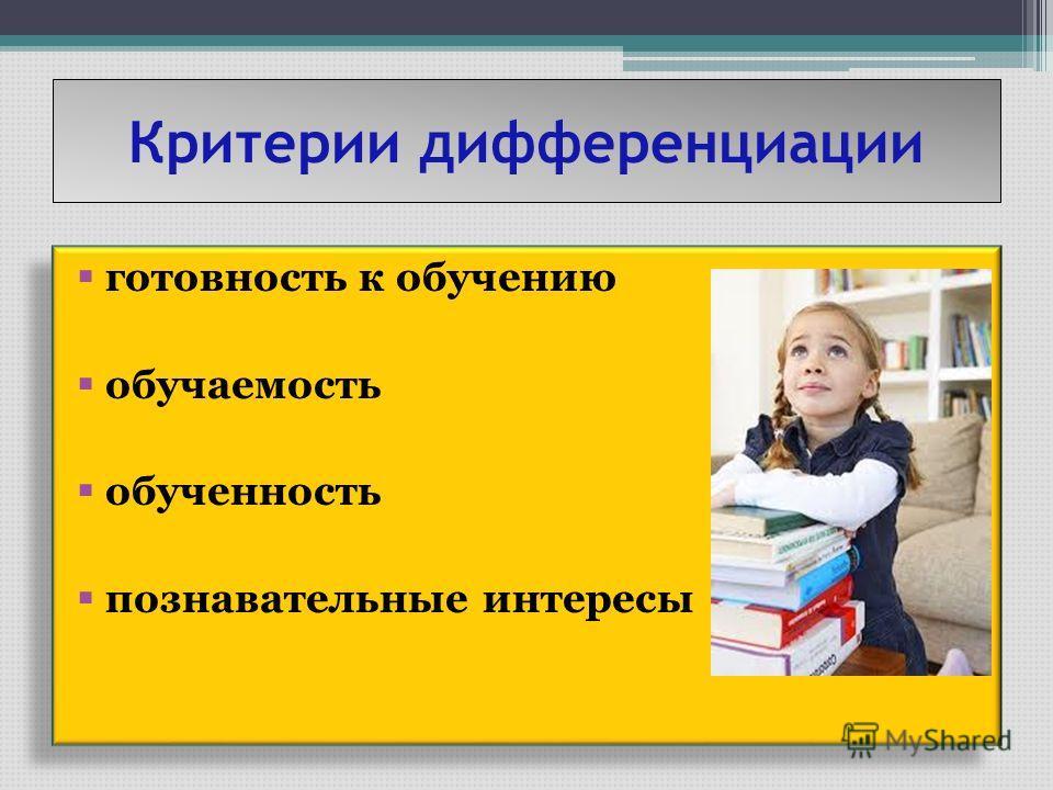 Критерии дифференциации готовность к обучению обучаемость обученность познавательные интересы готовность к обучению обучаемость обученность познавательные интересы