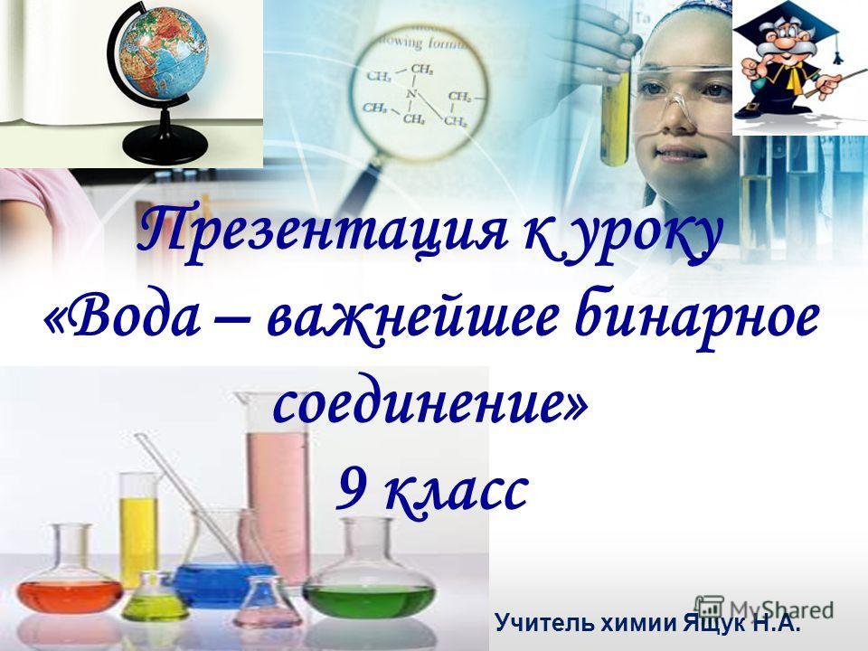 01:07:43 Презентация к уроку «Вода – важнейшее бинарное соединение» 9 класс Учитель химии Ящук Н.А.