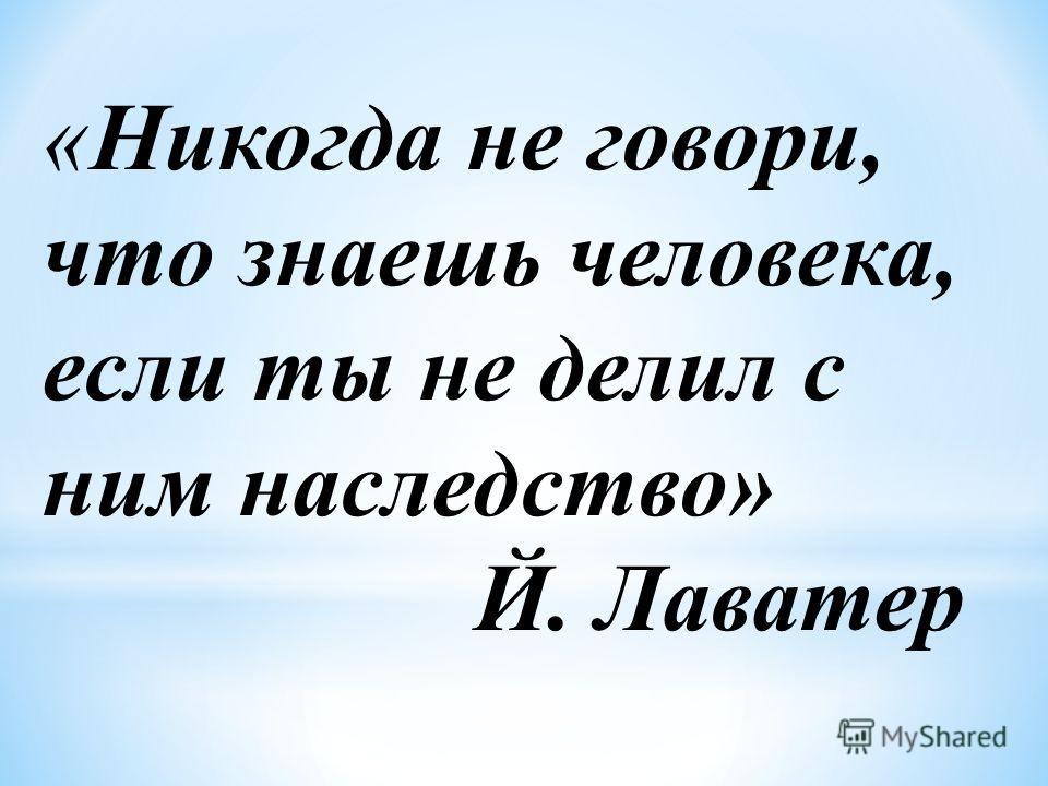 «Никогда не говори, что знаешь человека, если ты не делил с ним наследство» Й. Лаватер