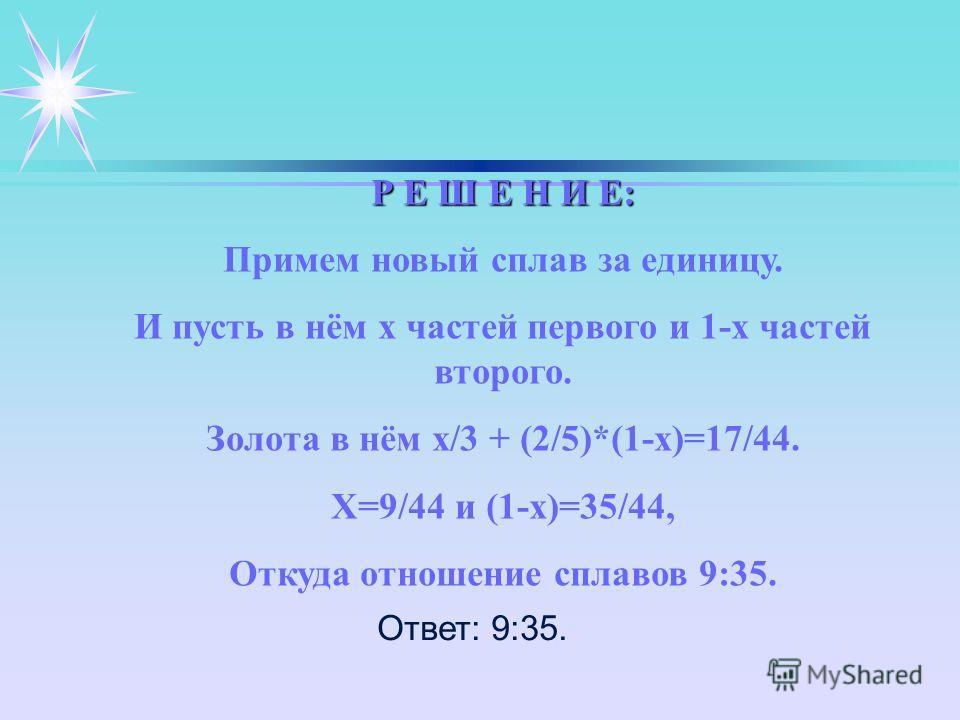 Р Е Ш Е Н И Е: Примем новый сплав за единицу. И пусть в нём х частей первого и 1-х частей второго. Золота в нём х/3 + (2/5)*(1-х)=17/44. Х=9/44 и (1-х)=35/44, Откуда отношение сплавов 9:35. Ответ: 9:35.