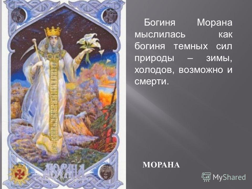 МОРАНА Богиня Морана мыслилась как богиня темных сил природы – зимы, холодов, возможно и смерти.