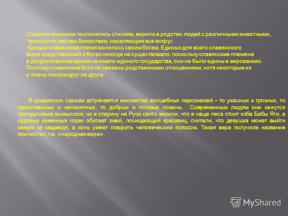 Славяне-язычники поклонялись стихиям, верили в родство людей с различными животными, приносили жертвы божествам, населяющим все вокруг. Каждое славянское племя молилось своим богам. Единых для всего славянского мира представлений о богах никогда не с