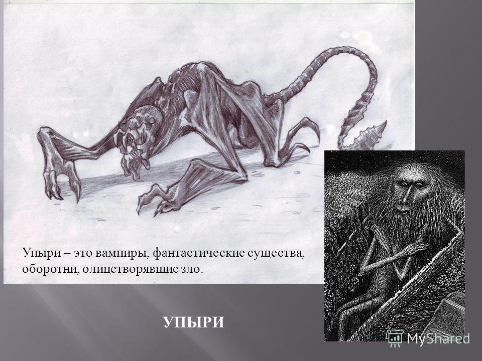 УПЫРИ Упыри – это вампиры, фантастические существа, оборотни, олицетворявшие зло.