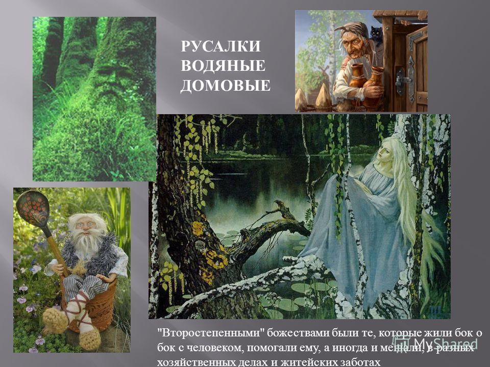 РУСАЛКИ ВОДЯНЫЕ ДОМОВЫЕ  Второстепенными  божествами были те, которые жили бок о бок с человеком, помогали ему, а иногда и мешали, в разных хозяйственных делах и житейских заботах