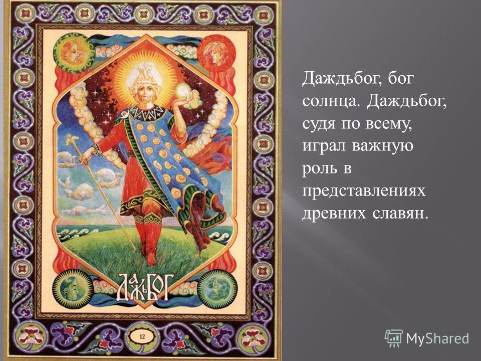 Даждьбог, бог солнца. Даждьбог, судя по всему, играл важную роль в представлениях древних славян.