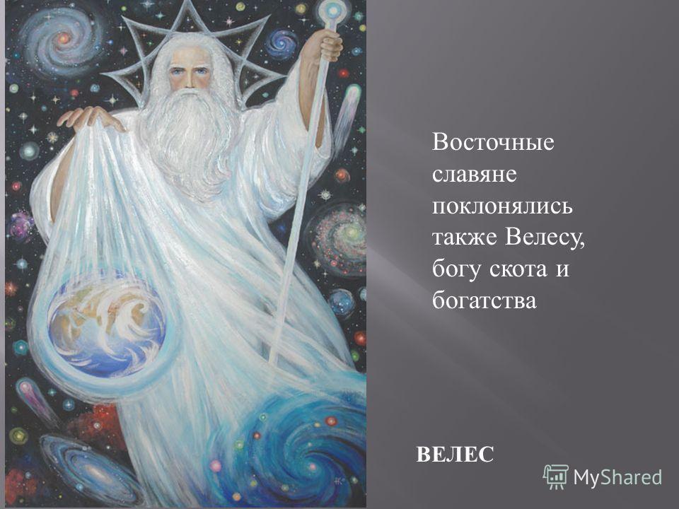 ВЕЛЕС Восточные славяне поклонялись также Велесу, богу скота и богатства