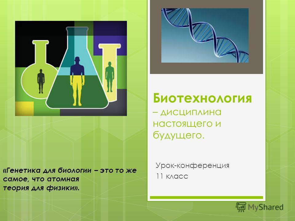 Биотехнология – дисциплина настоящего и будущего. Урок-конференция 11 класс «Генетика для биологии – это то же самое, что атомная теория для физики».