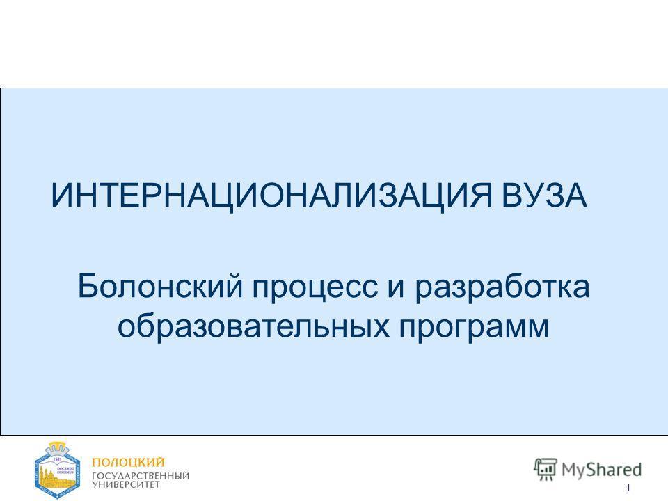 1 ИНТЕРНАЦИОНАЛИЗАЦИЯ ВУЗА Болонский процесс и разработка образовательных программ