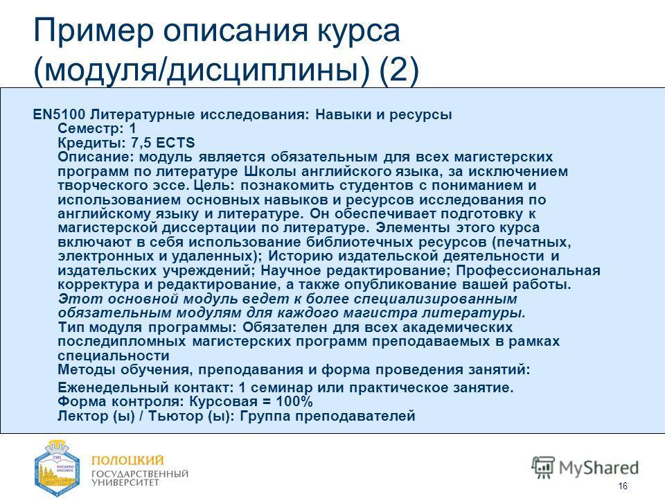 16 Пример описания курса (модуля/дисциплины) (2) EN5100 Литературные исследования: Навыки и ресурсы Семестр: 1 Кредиты: 7,5 ECTS Описание: модуль является обязательным для всех магистерских программ по литературе Школы английского языка, за исключени