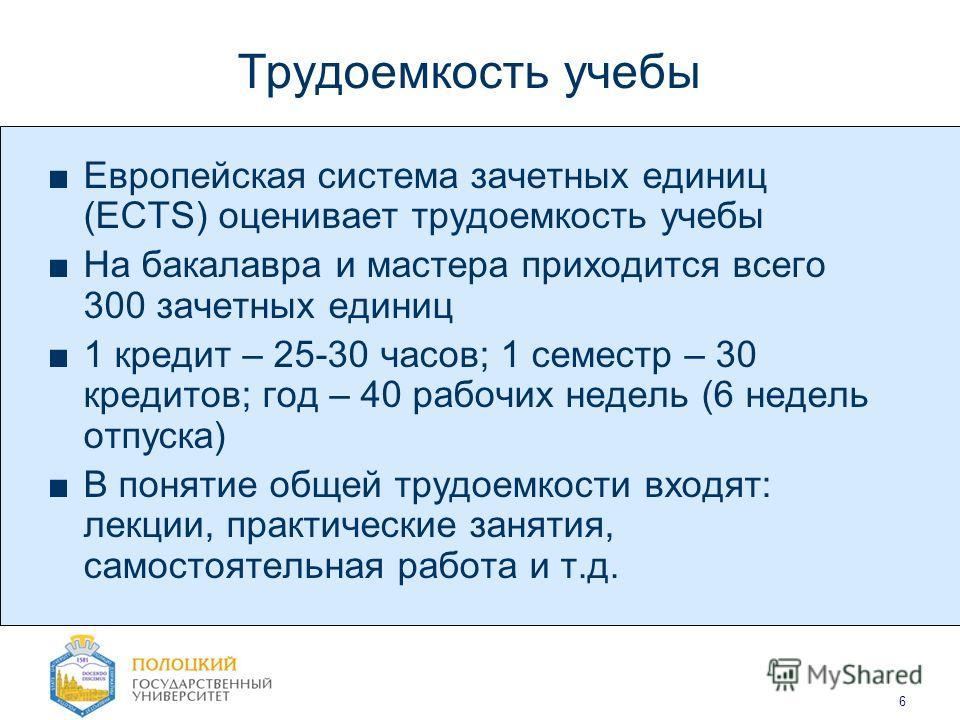 6 Трудоемкость учебы Европейская система зачетных единиц (ECTS) оценивает трудоемкость учебы На бакалавра и мастера приходится всего 300 зачетных единиц 1 кредит – 25-30 часов; 1 семестр – 30 кредитов; год – 40 рабочих недель (6 недель отпуска) В пон