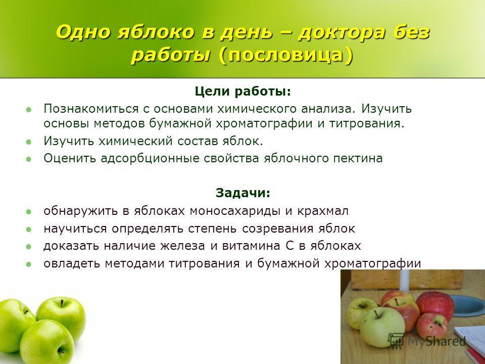 Одно яблоко в день – доктора без работы (пословица) Цели работы: Познакомиться с основами химического анализа. Изучить основы методов бумажной хроматографии и титрования. Изучить химический состав яблок. Оценить адсорбционные свойства яблочного пекти