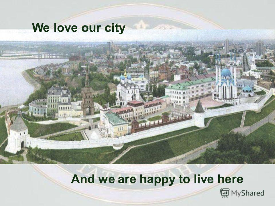 And we are happy to live here We love our city