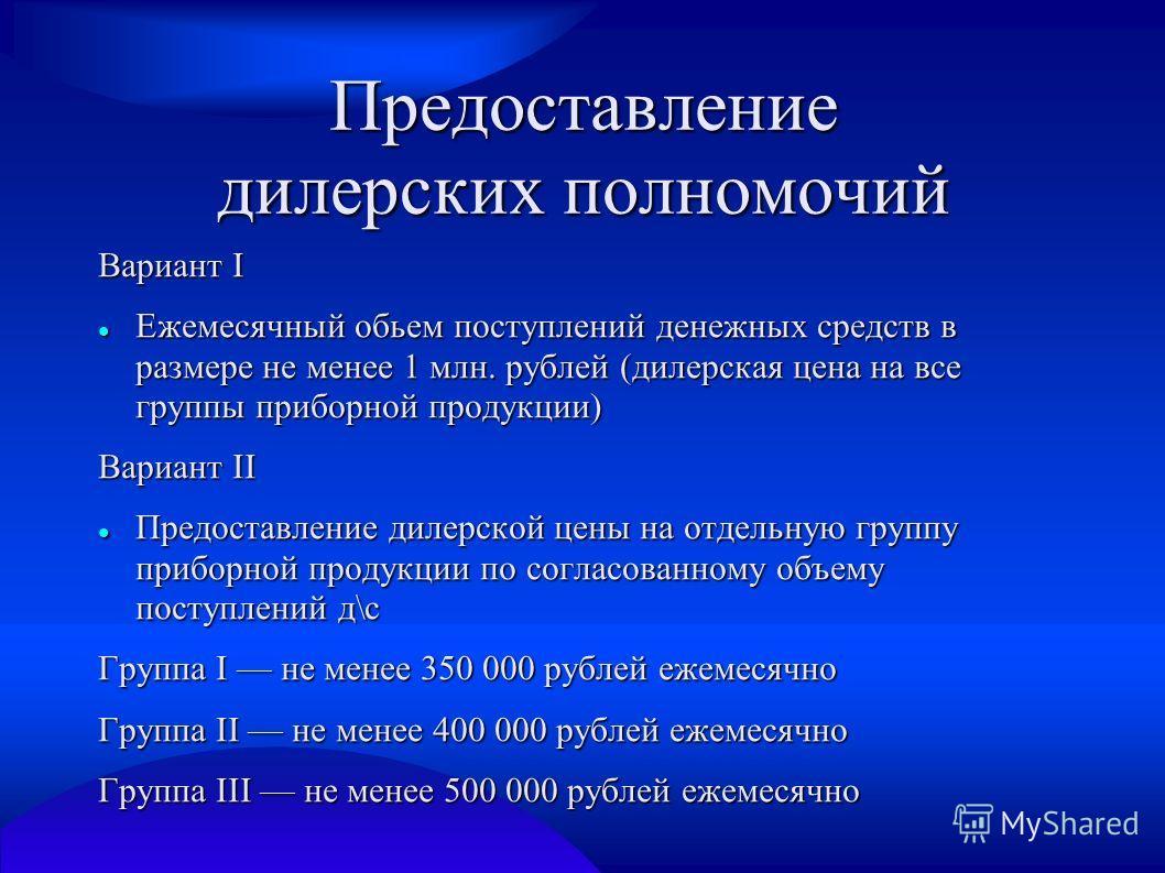 Предоставление дилерских полномочий Вариант I Ежемесячный обьем поступлений денежных средств в размере не менее 1 млн. рублей (дилерская цена на все группы приборной продукции) Ежемесячный обьем поступлений денежных средств в размере не менее 1 млн.