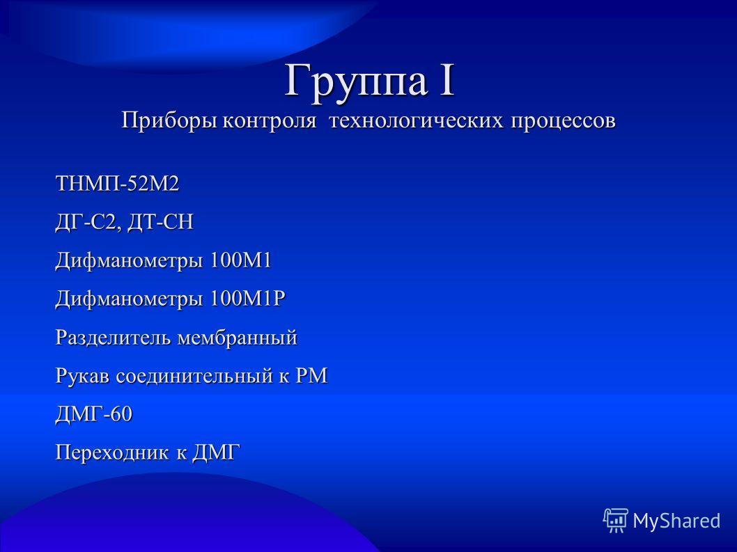 Группа I Приборы контроля технологических процессов ТНМП-52М2 ДГ-С2, ДТ-СН Дифманометры 100М1 Дифманометры 100М1Р Разделитель мембранный Рукав соединительный к РМ ДМГ-60 Переходник к ДМГ