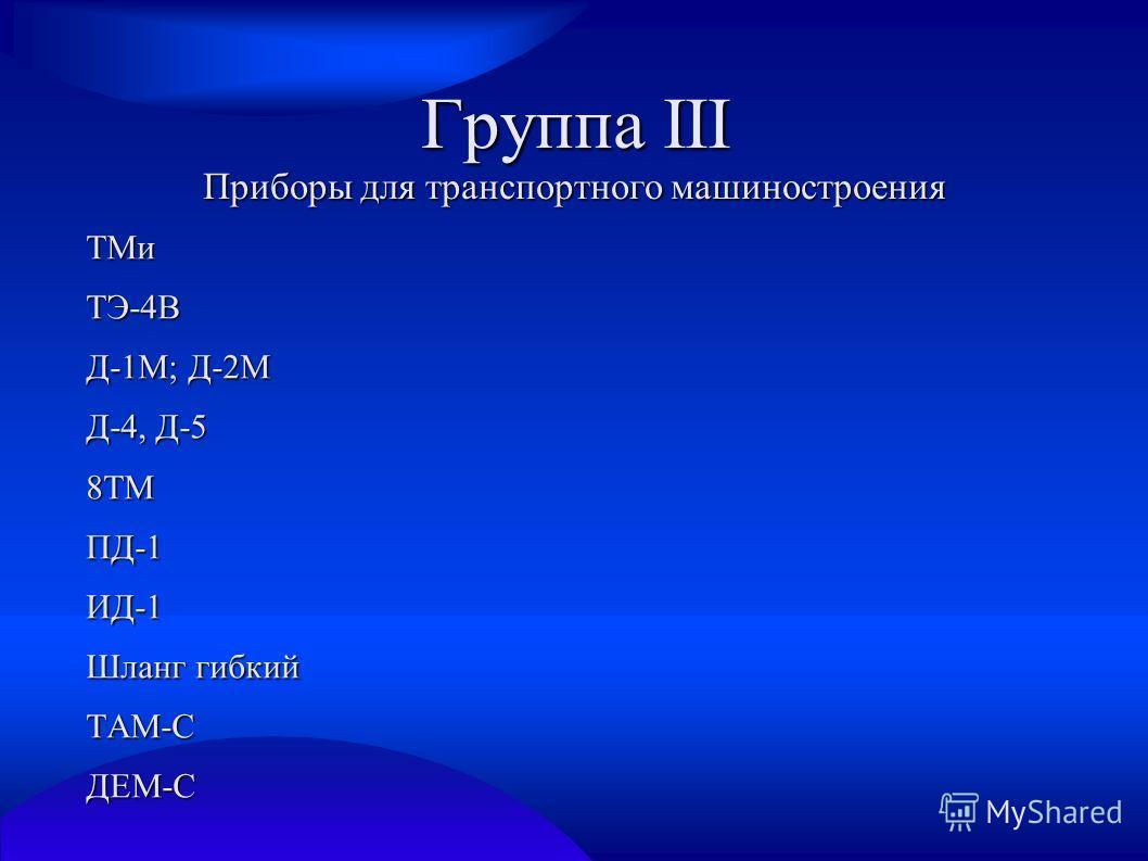 Группа III Приборы для транспортного машиностроения ТМиТЭ-4В Д-1М; Д-2М Д-4, Д-5 8ТМПД-1ИД-1 Шланг гибкий ТАМ-СДЕМ-С