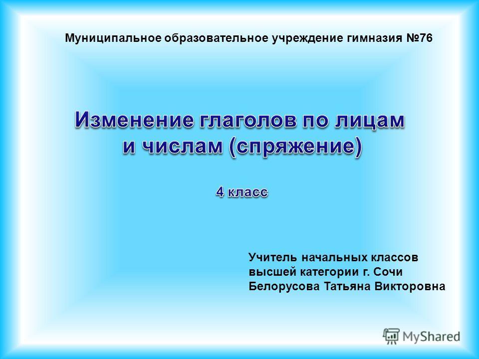 Муниципальное образовательное учреждение гимназия 76 Учитель начальных классов высшей категории г. Сочи Белорусова Татьяна Викторовна