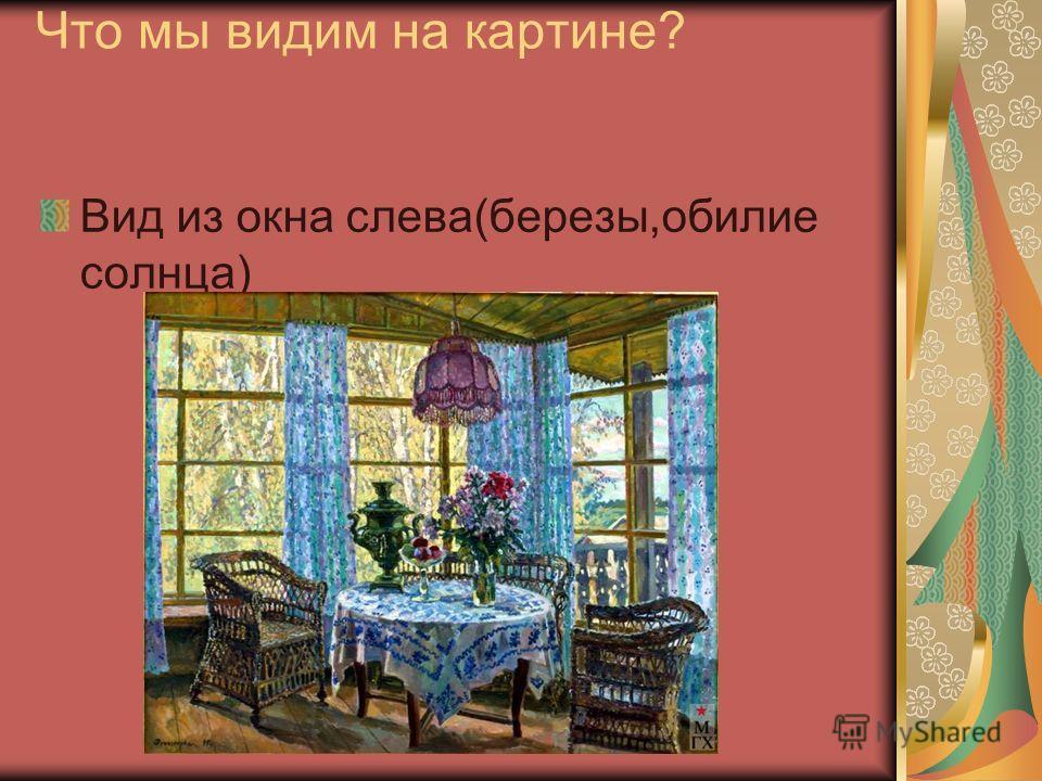 Что мы видим на картине? Вид из окна слева(березы,обилие солнца)