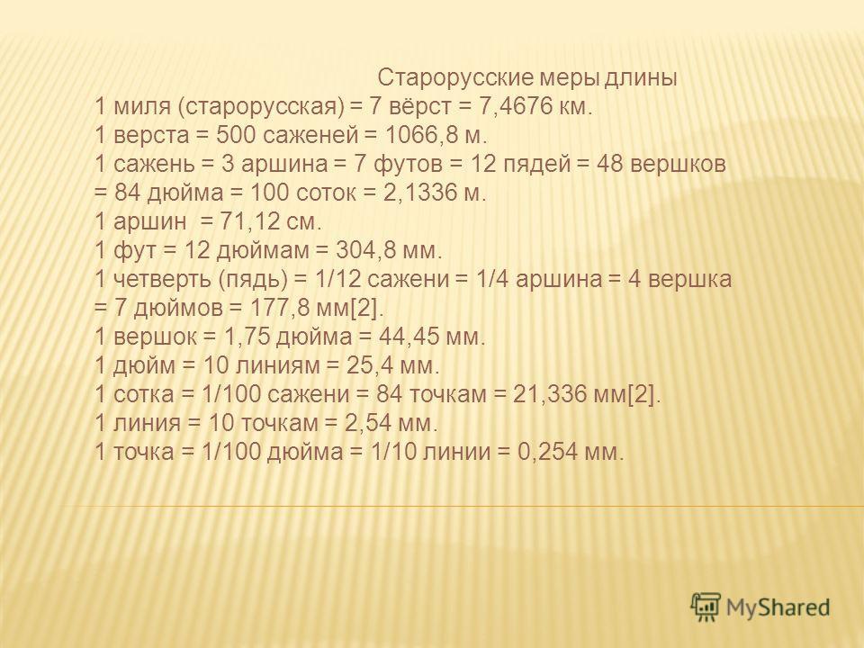 Старорусские меры длины 1 миля (старорусская) = 7 вёрст = 7,4676 км. 1 верста = 500 саженей = 1066,8 м. 1 сажень = 3 аршина = 7 футов = 12 пядей = 48 вершков = 84 дюйма = 100 соток = 2,1336 м. 1 аршин = 71,12 см. 1 фут = 12 дюймам = 304,8 мм. 1 четве