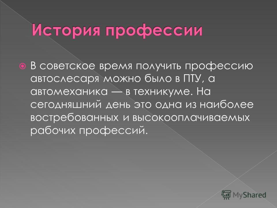 В советское время получить профессию автослесаря можно было в ПТУ, а автомеханика в техникуме. На сегодняшний день это одна из наиболее востребованных и высокооплачиваемых рабочих профессий.
