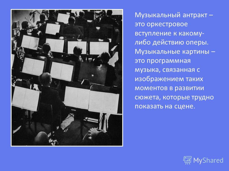 Музыкальный антракт – это оркестровое вступление к какому- либо действию оперы. Музыкальные картины – это программная музыка, связанная с изображением таких моментов в развитии сюжета, которые трудно показать на сцене.
