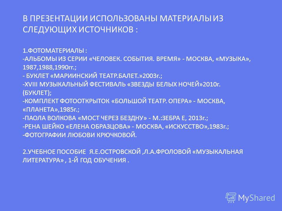 В ПРЕЗЕНТАЦИИ ИСПОЛЬЗОВАНЫ МАТЕРИАЛЫ ИЗ СЛЕДУЮЩИХ ИСТОЧНИКОВ : 1.ФОТОМАТЕРИАЛЫ : -АЛЬБОМЫ ИЗ СЕРИИ «ЧЕЛОВЕК. СОБЫТИЯ. ВРЕМЯ» - МОСКВА, «МУЗЫКА», 1987,1988,1990гг.; - БУКЛЕТ «МАРИИНСКИЙ ТЕАТР.БАЛЕТ.»2003г.; -ХVIII МУЗЫКАЛЬНЫЙ ФЕСТИВАЛЬ «ЗВЕЗДЫ БЕЛЫХ Н