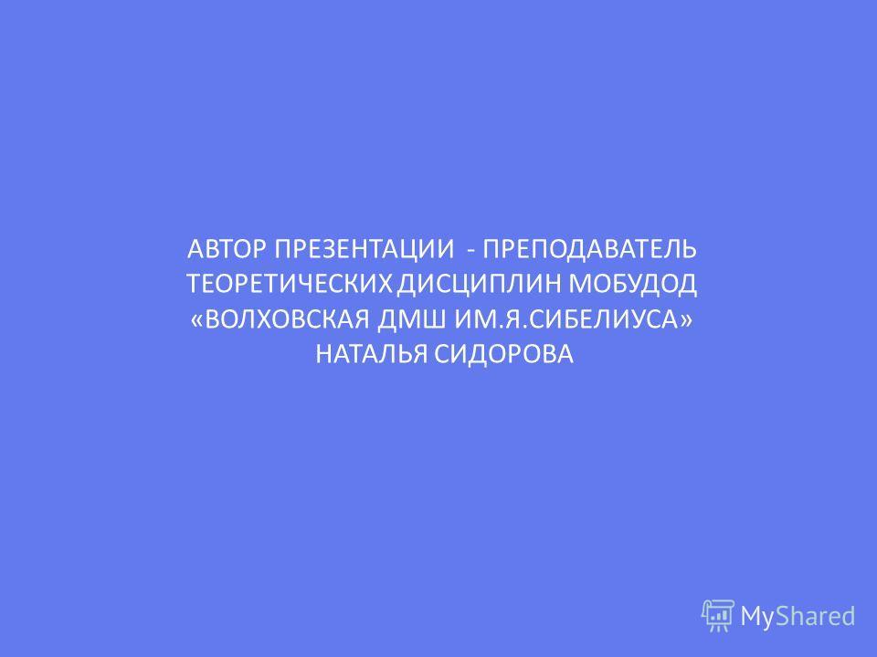 АВТОР ПРЕЗЕНТАЦИИ - ПРЕПОДАВАТЕЛЬ ТЕОРЕТИЧЕСКИХ ДИСЦИПЛИН МОБУДОД «ВОЛХОВСКАЯ ДМШ ИМ.Я.СИБЕЛИУСА» НАТАЛЬЯ СИДОРОВА