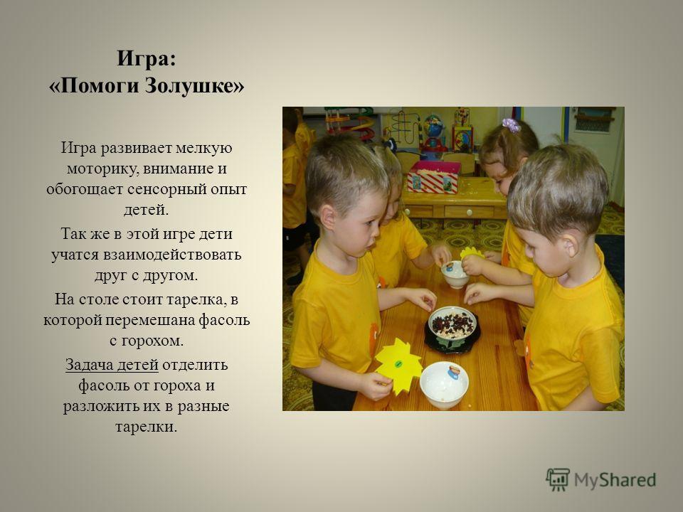 Игра: «Помоги Золушке» Игра развивает мелкую моторику, внимание и обогощает сенсорный опыт детей. Так же в этой игре дети учатся взаимодействовать друг с другом. На столе стоит тарелка, в которой перемешана фасоль с горохом. Задача детей отделить фас