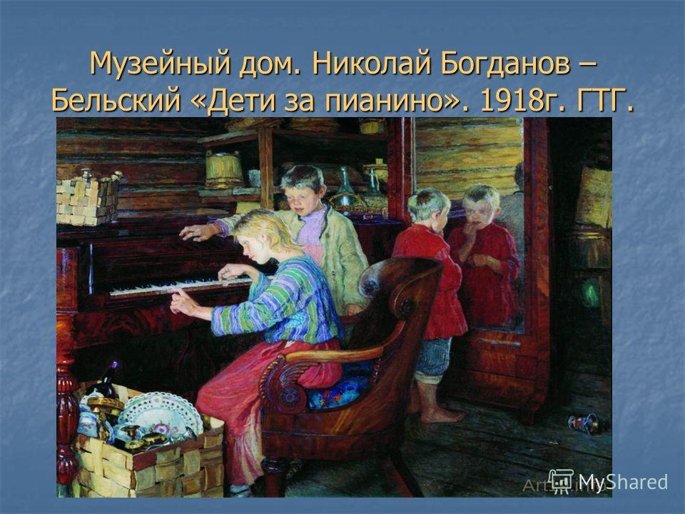 Музейный дом. Николай Богданов – Бельский «Дети за пианино». 1918г. ГТГ.