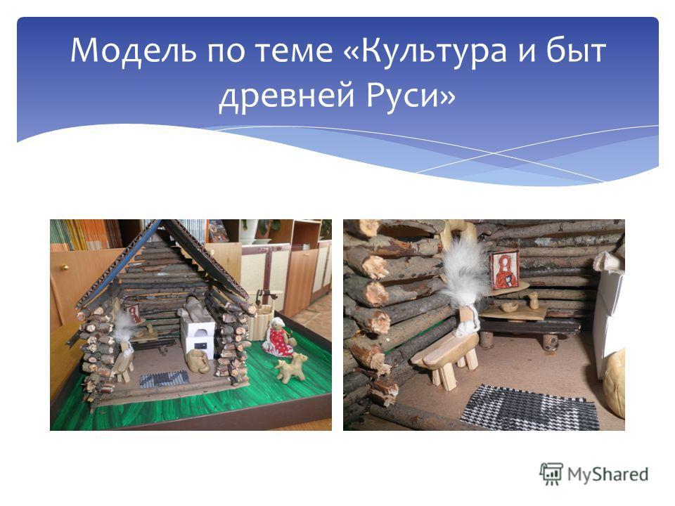 Модель по теме «Культура и быт древней Руси»