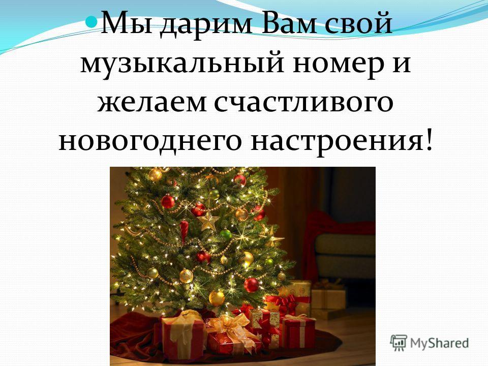 Мы дарим Вам свой музыкальный номер и желаем счастливого новогоднего настроения!