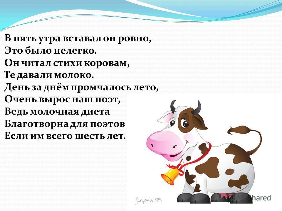 В пять утра вставал он ровно, Это было нелегко. Он читал стихи коровам, Те давали молоко. День за днём промчалось лето, Очень вырос наш поэт, Ведь молочная диета Благотворна для поэтов Если им всего шесть лет.