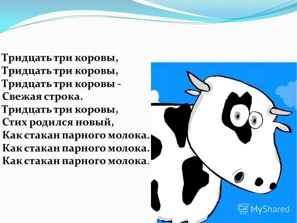 Тридцать три коровы, Тридцать три коровы, Тридцать три коровы - Свежая строка. Тридцать три коровы, Стих родился новый, Как стакан парного молока. Как стакан парного молока. Как стакан парного молока.