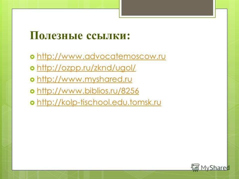 Полезные ссылки: http://www.advocatemoscow.ru http://ozpp.ru/zknd/ugol/ http://www.myshared.ru http://www.myshared.ru http://www.biblios.ru/8256 http://kolp-tischool.edu.tomsk.ru