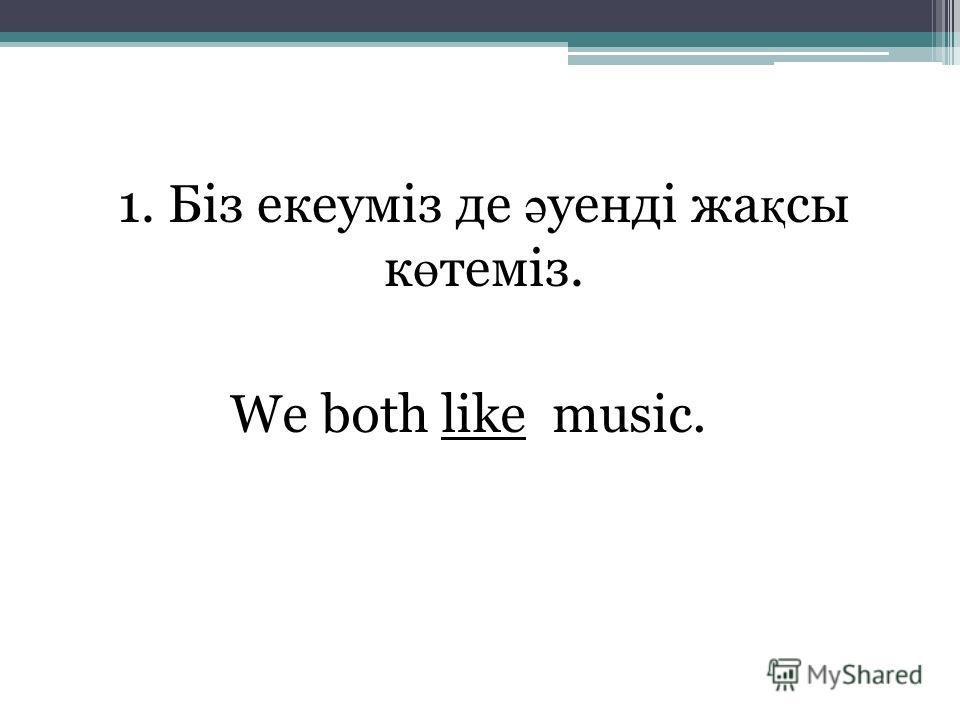 1. Біз екеуміз де ә уенді жа қ сы к ө теміз. We both like music.