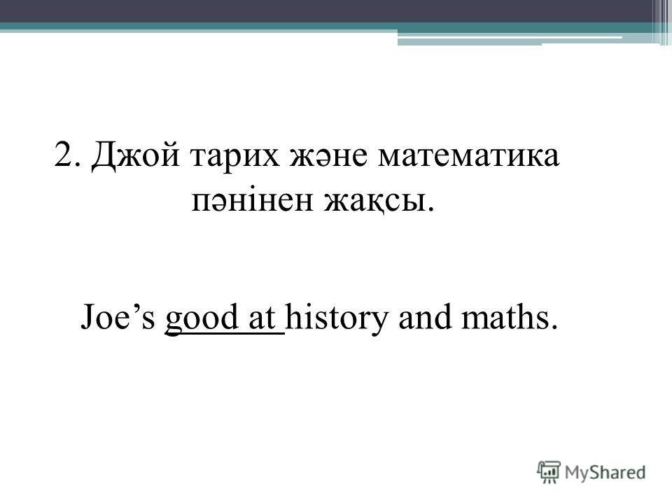 2. Джой тарих және математика пәнінен жақсы. Joes good at history and maths.