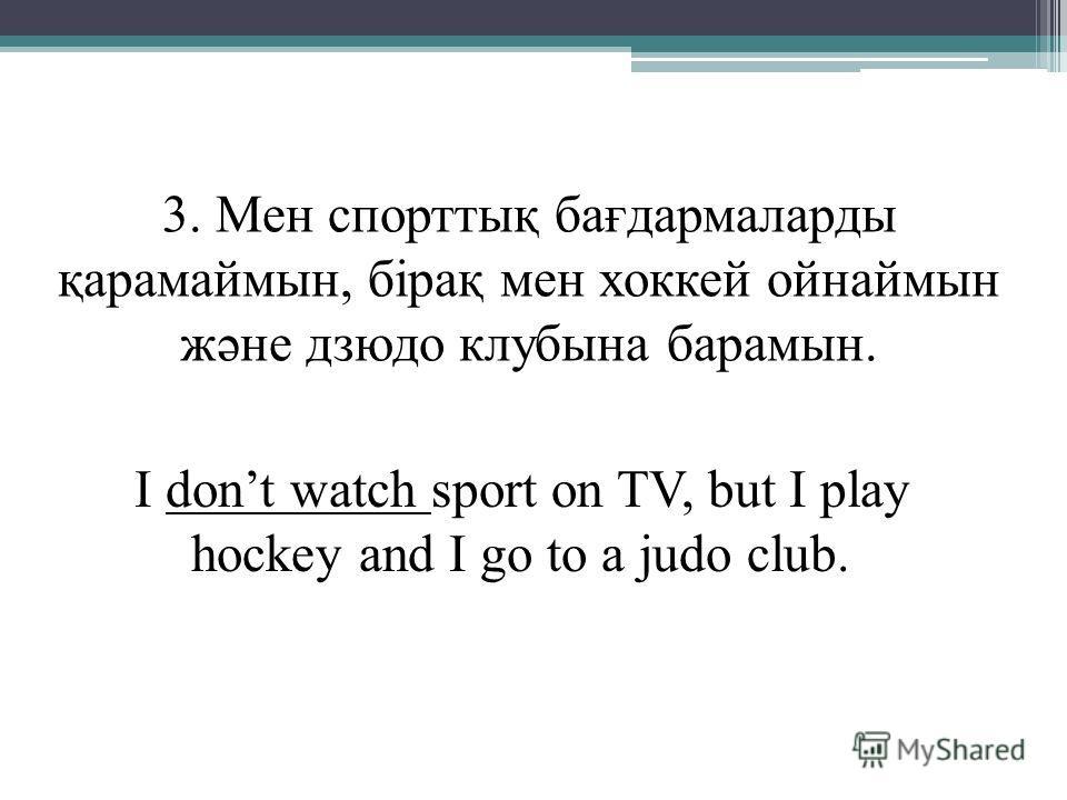3. Мен спорттық бағдармаларды қарамаймын, бірақ мен хоккей ойнаймын және дзюдо клубына барамын. I dont watch sport on TV, but I play hockey and I go to a judo club.