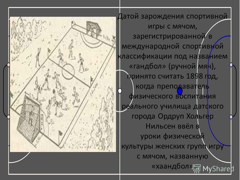 Датой зарождения спортивной игры с мячом, зарегистрированной в международной спортивной классификации под названием «гандбол» (ручной мяч), принято считать 1898 год, когда преподаватель физического воспитания реального училища датского города Ордруп