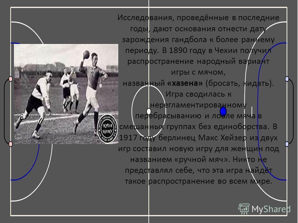 Исследования, проведённые в последние годы, дают основания отнести дату зарождения гандбола к более раннему периоду. В 1890 году в Чехии получил распространение народный вариант игры с мячом, названный «хазена» (бросать, кидать). Игра сводилась к нер