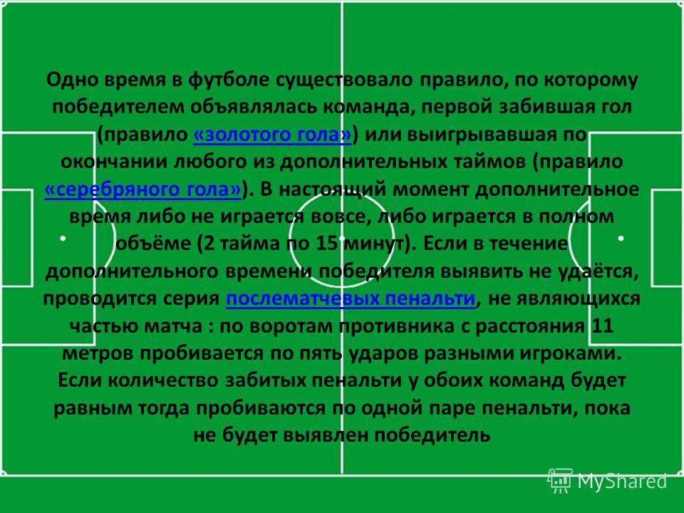 Одно время в футболе существовало правило, по которому победителем объявлялась команда, первой забившая гол (правило «золотого гола») или выигрывавшая по окончании любого из дополнительных таймов (правило «серебряного гола»). В настоящий момент допол