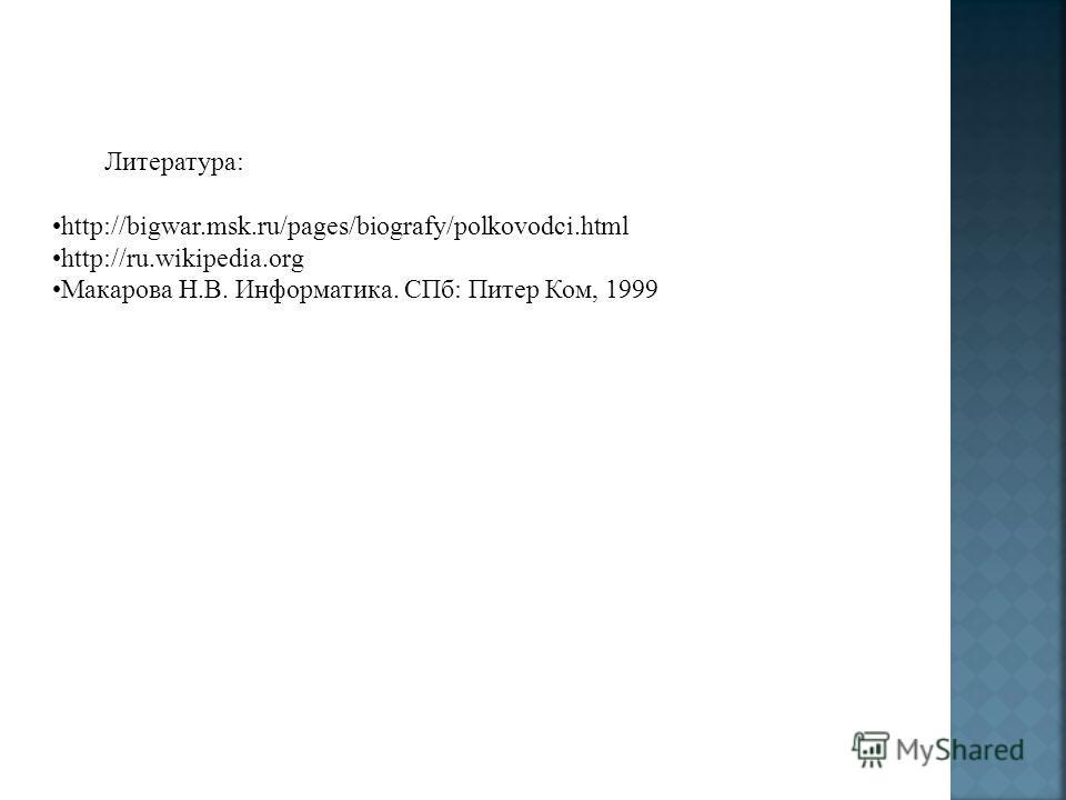 Литература: http://bigwar.msk.ru/pages/biografy/polkovodci.html http://ru.wikipedia.org Макарова Н.В. Информатика. СПб: Питер Ком, 1999