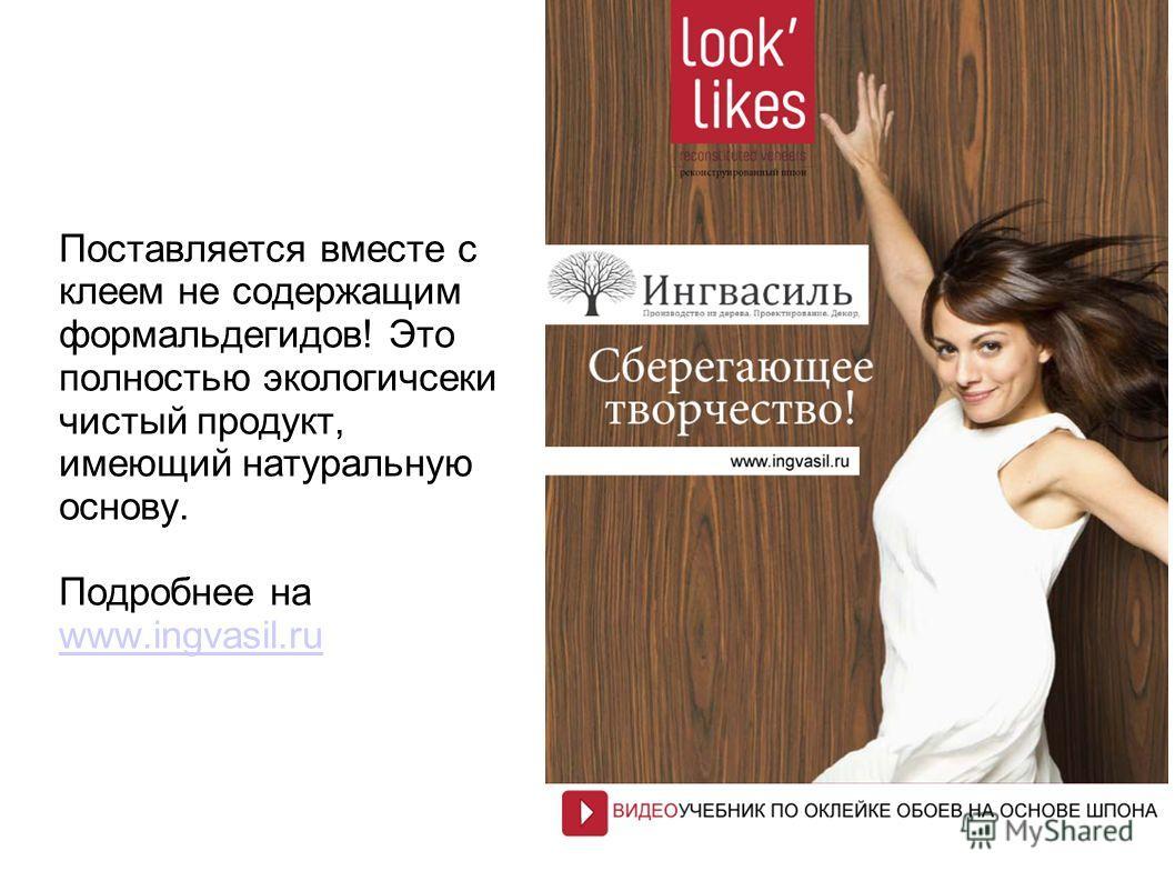 Поставляется вместе с клеем не содержащим формальдегидов! Это полностью экологичсеки чистый продукт, имеющий натуральную основу. Подробнее на www.ingvasil.ru www.ingvasil.ru
