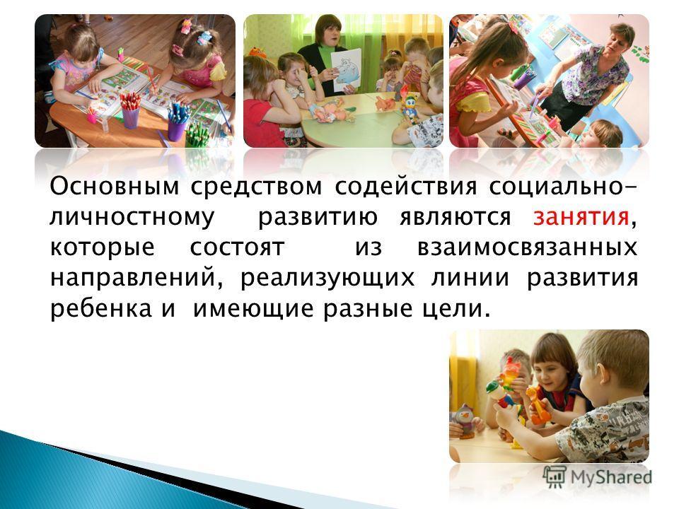 Основным средством содействия социально- личностному развитию являются занятия, которые состоят из взаимосвязанных направлений, реализующих линии развития ребенка и имеющие разные цели.