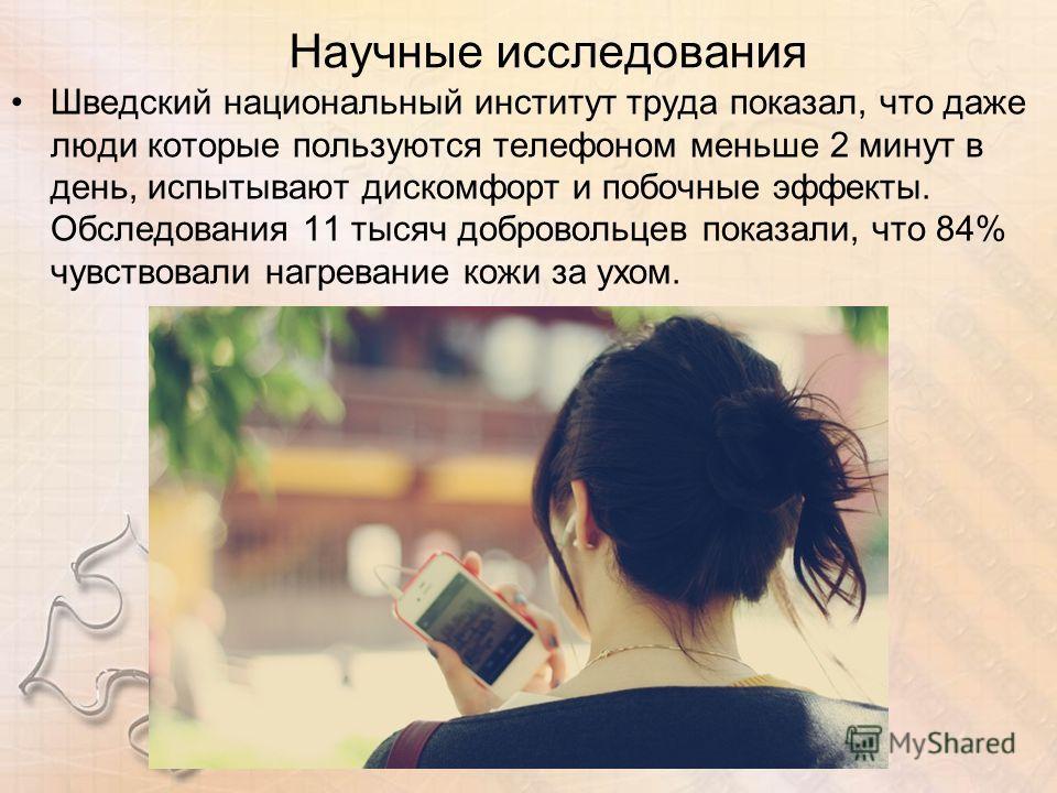 Научные исследования Шведский национальный институт труда показал, что даже люди которые пользуются телефоном меньше 2 минут в день, испытывают дискомфорт и побочные эффекты. Обследования 11 тысяч добровольцев показали, что 84% чувствовали нагревание