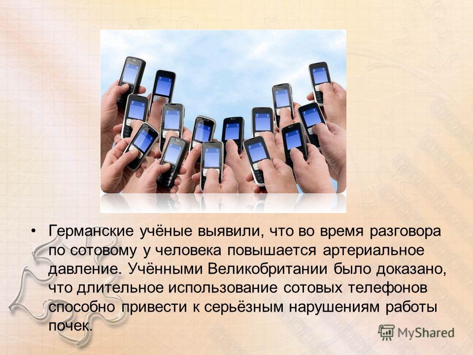 Германские учёные выявили, что во время разговора по сотовому у человека повышается артериальное давление. Учёнными Великобритании было доказано, что длительное использование сотовых телефонов способно привести к серьёзным нарушениям работы почек.