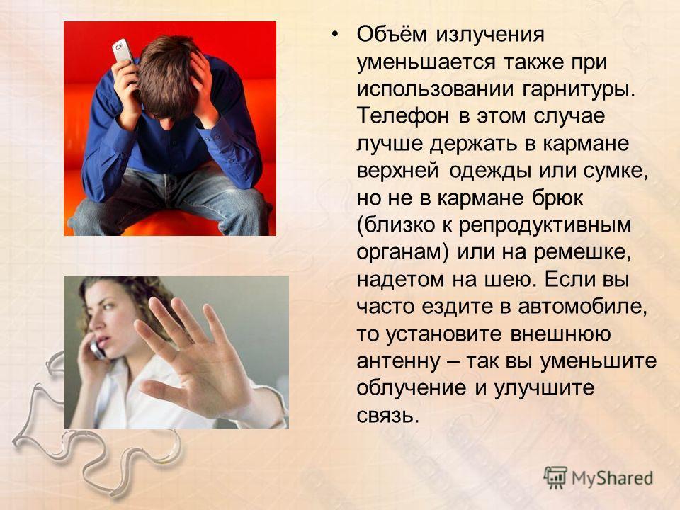 Объём излучения уменьшается также при использовании гарнитуры. Телефон в этом случае лучше держать в кармане верхней одежды или сумке, но не в кармане брюк (близко к репродуктивным органам) или на ремешке, надетом на шею. Если вы часто ездите в автом