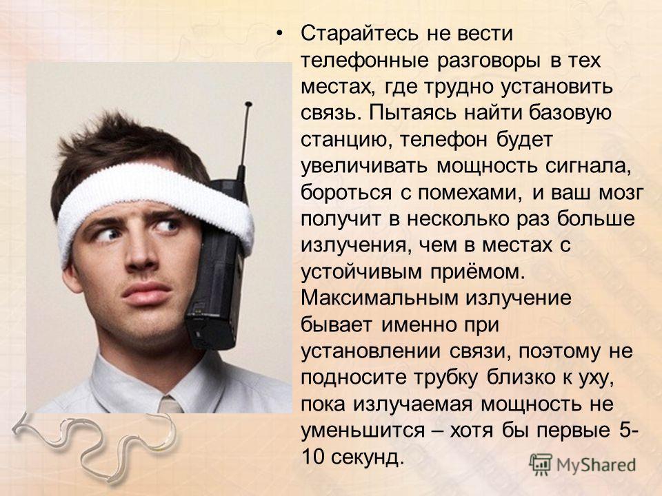 Старайтесь не вести телефонные разговоры в тех местах, где трудно установить связь. Пытаясь найти базовую станцию, телефон будет увеличивать мощность сигнала, бороться с помехами, и ваш мозг получит в несколько раз больше излучения, чем в местах с ус